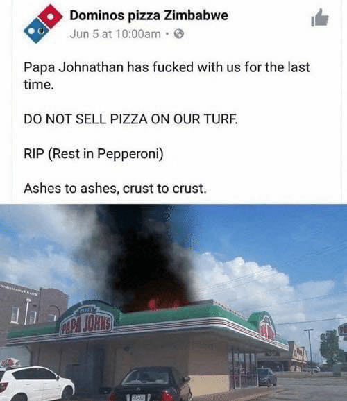 Jun: Dominos pizza Zimbabwe  Jun 5 at 10:00am·  Papa Johnathan has fucked with us for the last  time.  DO NOT SELL PIZZA ON OUR TURF.  RIP (Rest in Pepperoni)  Ashes to ashes, crust to crust.  CAPA JOHNS