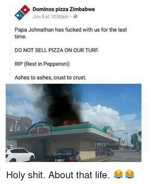 About That Life: Dominos pizza Zimbabwe  Jun 5 at 10:00am.  Papa Johnathan has fucked with us for the last  time.  DO NOT SELL PIZZA ON OUR TURF  RIP (Rest in Pepperoni)  Ashes to ashes, crust to crust.  uli Holy shit. About that life. 😂😂