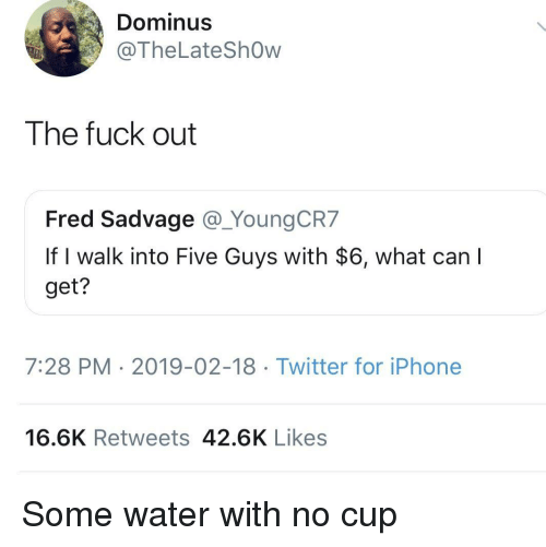Iphone, Twitter, and Fuck: Dominus  @TheLateShOw  The fuck out  Fred Sadvage @_YoungCR7  If I walk into Five Guys with $6, what can  get?  7:28 PM 2019-02-18 Twitter for iPhone  16.6K Retweets 42.6K Likes Some water with no cup