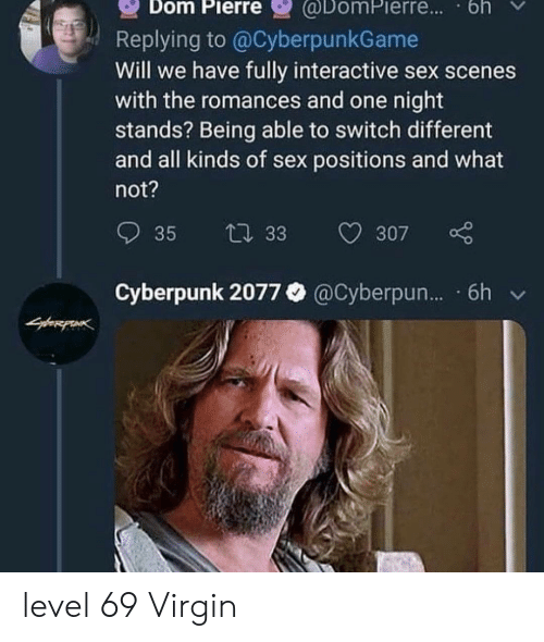 Sex, Virgin, and Sex Positions: @DomPierre.. bh  Dom Pierre  Replying to @CyberpunkGame  Will we have fully interactive sex scenes  with the romances and one night  stands? Being able to switch different  and all kinds of sex positions and what  not?  35  t 33  307  Cyberpunk 2077 @Cyberpun... 6h level 69 Virgin