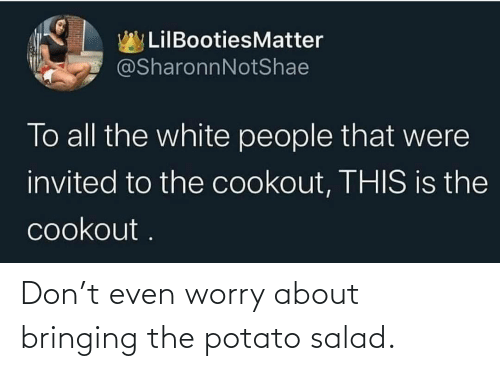 worry: Don't even worry about bringing the potato salad.