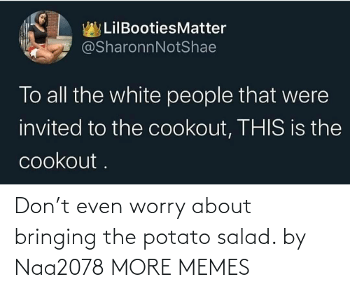 Potato: Don't even worry about bringing the potato salad. by Naa2078 MORE MEMES
