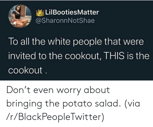 Potato: Don't even worry about bringing the potato salad. (via /r/BlackPeopleTwitter)