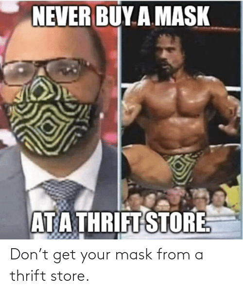get: Don't get your mask from a thrift store.