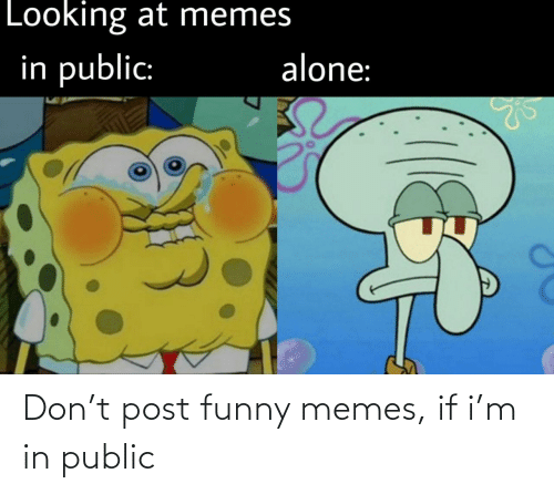 M: Don't post funny memes, if i'm in public