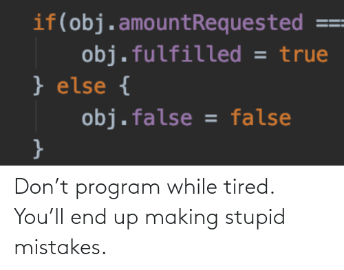stupid: Don't program while tired. You'll end up making stupid mistakes.