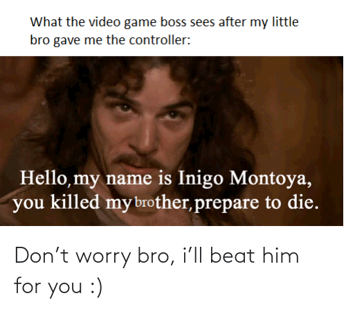 don: Don't worry bro, i'll beat him for you :)