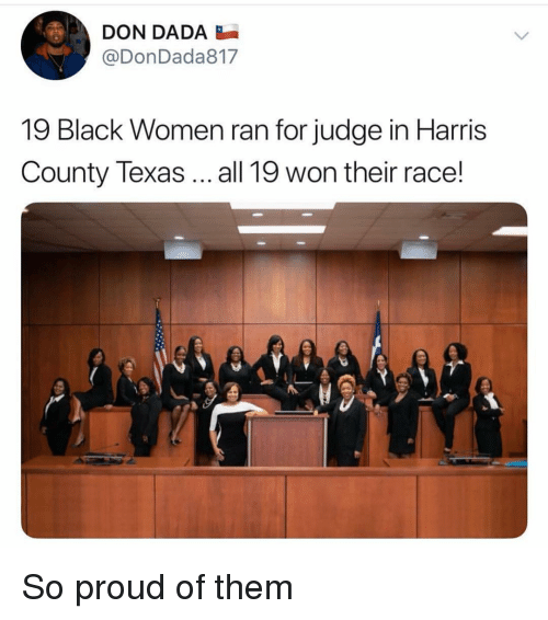 Memes, Black, and Texas: DON DADA  @DonDada817  19 Black Women ran for judge in Harris  County Texas all 19 won their race! So proud of them