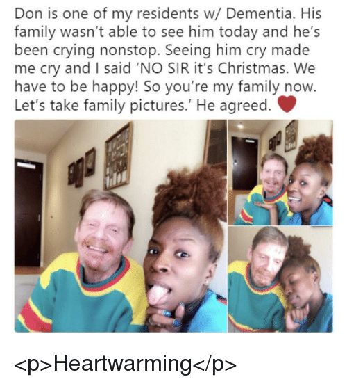 Christmas, Crying, and Family: Don is one of my residents w/ Dementia. His  family wasn't able to see him today and he's  been crying nonstop. Seeing him cry made  me cry and I said 'NO SIR it's Christmas. We  have to be happy! So you're my family now.  Let's take family pictures.' He agreed. <p>Heartwarming</p>