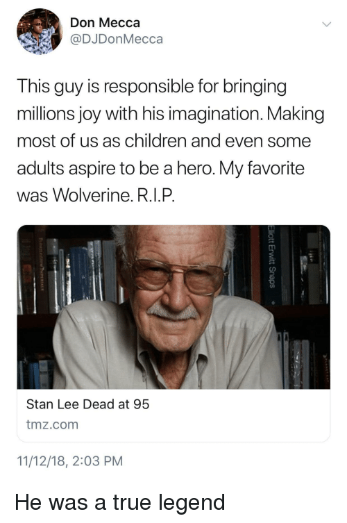 Children, Stan, and Stan Lee: Don Mecca  @DJDonMecca  This guy is responsible for bringing  millions joy with his imagination. Making  most of us as children and even some  adults aspire to be a hero. My favorite  was Wolverine. R.I.P  Stan Lee Dead at 95  tmz.com  11/12/18, 2:03 PM He was a true legend