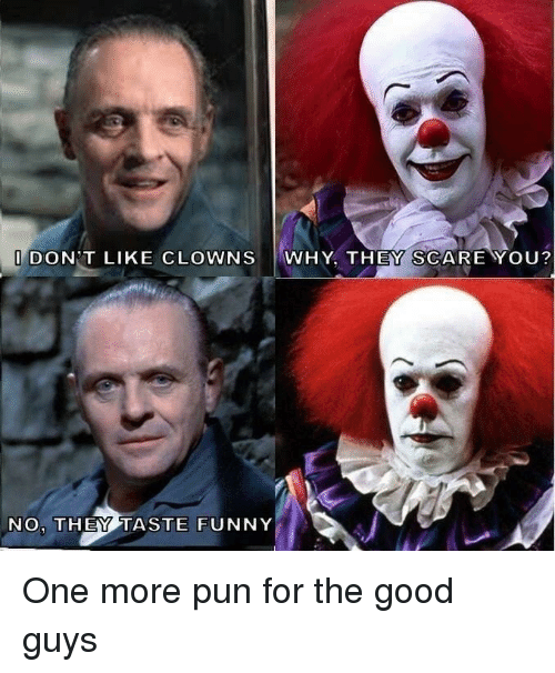 good guys: DON T LIKE CLOWNS WHY, THEY SCAREYOU?  NO, THEY TASTE FUNNY One more pun for the good guys
