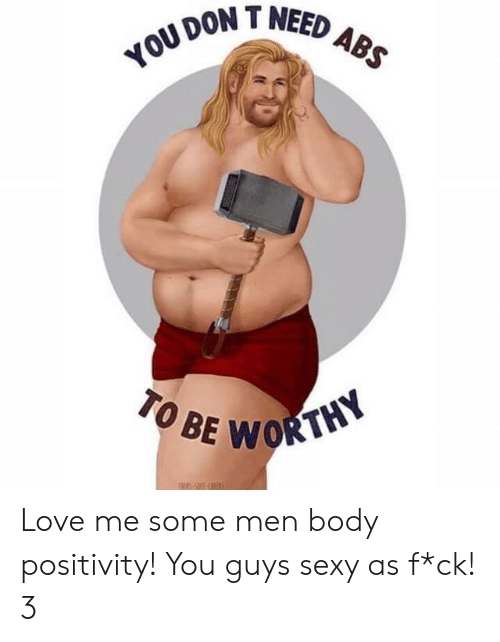 Love, Sexy, and Don: DON T NEED  TO BE  WORTHY Love me some men body positivity! You guys sexy as f*ck! 3