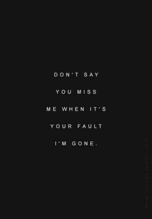 miss me: DON T SAY  YOU MISS  ME WHEN IT S  Y OUR FAULT  IM GONE  www.hoti.tumble.com