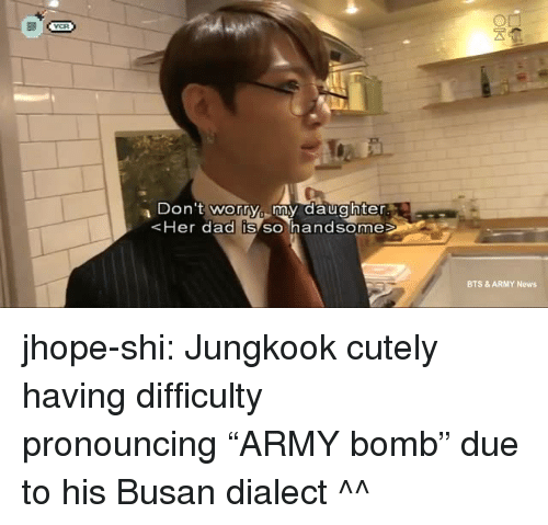 "Dad, News, and Tumblr: Don 't worry my daughter  Her dad IS SO handsome  BTS & ARMY News jhope-shi:  Jungkook cutely having difficulty pronouncing ""ARMY bomb"" due to his Busan dialect ^^"