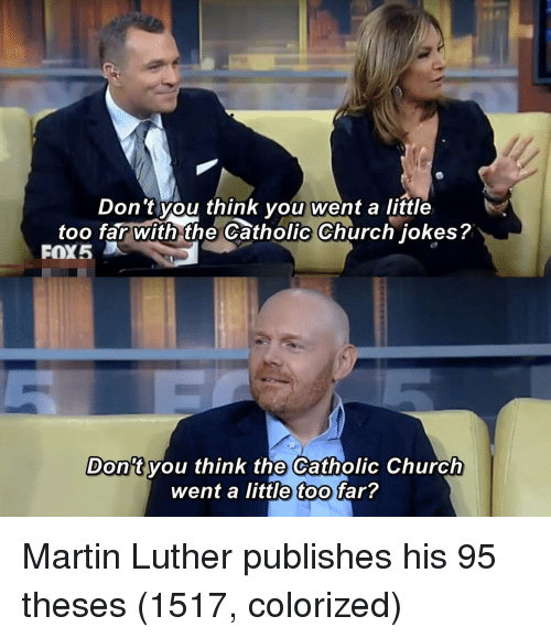 Church, Martin, and Jokes: Don 't you think you went a little  too far with the Catholic Church jokes?  FOX5  Don't vou think the Catholic Church  went a little too far? Martin Luther publishes his 95 theses (1517, colorized)