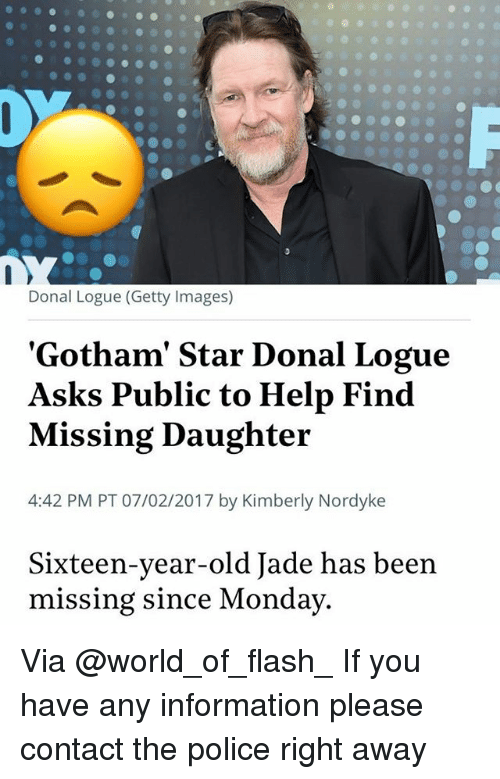 Memes, Police, and Getty Images: Donal Logue (Getty Images)  'Gotham' Star Donal Logue  Asks Public to Help Find  Missing Daughter  4:42 PM PT 07/02/2017 by Kimberly Nordyke  Sixteen-year-old Jade has been  missing since Monday Via @world_of_flash_ If you have any information please contact the police right away