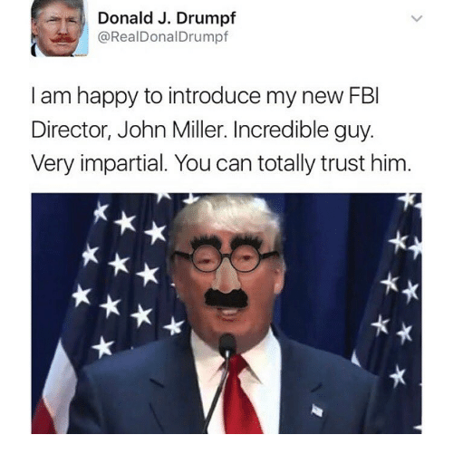 Fbi, Happy, and Dank Memes: %,) Donald J. Drumpf  @RealDonalDrumpf  ,  I am happy to introduce my new FBI  Director, John Miller. Incredible guy.  Very impartial. You can totally trust him.