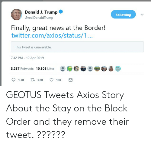 News, Twitter, and Trump: Donald J. Trump <o  Following  @realDonaldTrump  Finally, great news at the Border!  twitter.com/axios/status/1...  This Tweet is unavailable.  7:42 PM - 12 Apr 2019  3,237 Retweets 10,306 Likes GEOTUS Tweets Axios Story About the Stay on the Block Order and they remove their tweet. ??????