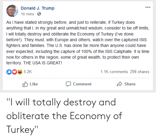 """Isis, Europe, and Time: Donald J. Trump  16 mins  As I have stated strongly before, and just to reiterate, if Turkey does  anything that I, in my great and unmatched wisdom, consider to be off limits  I will totally destroy and obliterate the Economy of Turkey (I've done  before!). They must, with Europe and others, watch over the captured ISIS  fighters and families. The U.S. has done far more than anyone could have  ever expected, including the capture of 100% of the ISIS Caliphate. It is time  now for others in the region, some of great wealth, to protect their own  territory. THE USA IS GREAT!  5.2K  1.1K comments 298 shares  Like  Comment  Share """"I will totally destroy and obliterate the Economy of Turkey"""""""