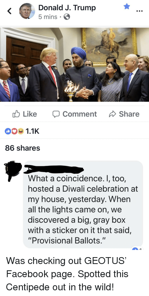 "Facebook, My House, and House: Donald J. Trump  5 mins  ub Like Comment Share  1.1K  86 shares  What a coincidence. I, too,  hosted a Diwali celebration at  my house, yesterday. When  all the lights came on, we  discovered a big, gray box  with a sticker on it that said,  ""Provisional Ballots."""