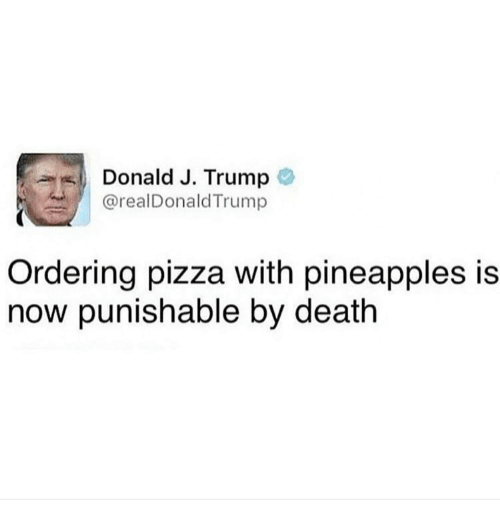 Pineappl: Donald J. Trump  arealDonald Trump  Ordering pizza with pineapples is  now punishable by death