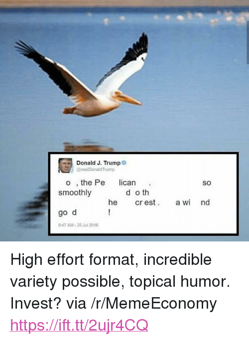 """Trump, Invest, and Via: Donald J. Trump  BrealDonald Trump  o , the Pe lican  smoothly  SO  d o th  he cr esa nd  go d  947 AM-25 Jul 2016 <p>High effort format, incredible variety possible, topical humor. Invest? via /r/MemeEconomy <a href=""""https://ift.tt/2ujr4CQ"""">https://ift.tt/2ujr4CQ</a></p>"""