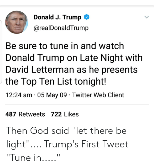 """Donald Trump, God, and Twitter: Donald J. Trump C  @realDonaldTrump  Be sure to tune in and watch  Donald Trump on Late Night with  David Letterman as he presents  the Top Ten List tonight!  12:24 am 05 May 09 Twitter Web Client  487 Retweets 722 Likes Then God said """"let there be light"""".... Trump's First Tweet """"Tune in....."""""""