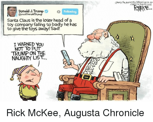 I Warned You: Donald J.Trump  Donald Trump  Santa Claus is the loger head of a  toy company failing so badly he has  to give the toys away! Sad!  I WARNED YOU  NOT TO PUT  TRUMP ON THE  NAUGHTY LIST. Rick McKee, Augusta Chronicle