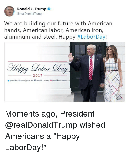 """ironing: Donald J. Trump e  @realDonaldTrump  We are building our future with American  hands, American labor, American iron  aluminum and steel. Happy #LaborDay!  2017  erealdonaldtrumpl @POTUS Donald Trump @realdonaldtrump Moments ago, President @realDonaldTrump wished Americans a """"Happy LaborDay!"""""""