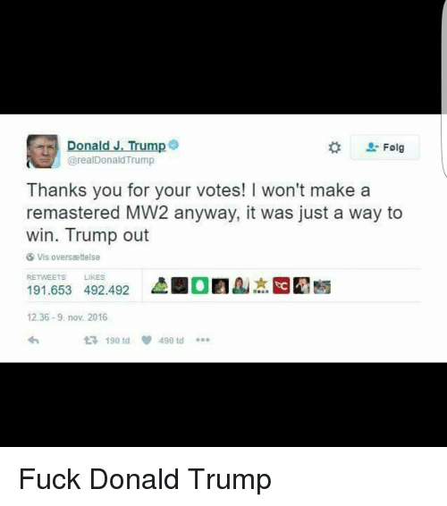 Fuck Donald Trump: Donald J. Trump  Folg  oreal Donald Trump  Thanks you for your votes! I won't make a  remastered MW2 anyway, it was just a way to  win. Trump out  3 Vis oversaettelse  RETWEETS LIKES  SC  191.653 492.492  12.36 9 nov. 2016  190 td  490 td Fuck Donald Trump