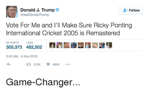 Trump Vote: Donald J. Trump  Follow  @realDonald Trump  Vote For Me and I'll Make Sure Ricky Ponting  International Cricket 2005 is Remastered  RETWEETS LIKES  305,373 482,502  3:43 AM 8 Nov 2016  tR, 310K V 480K Game-Changer...