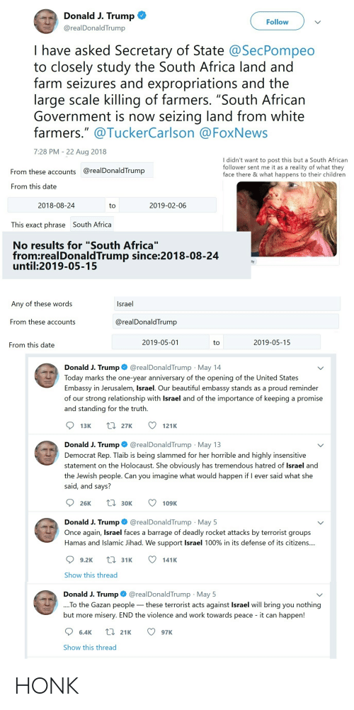 """Africa, Beautiful, and Children: Donald J. Trump  Follow  @realDonaldTrump  I have asked Secretary of State @SecPompeo  to closely study the South Africa land and  farm seizures and expropriations and the  large scale killing of farmers. """"South African  Government is now seizing  farmers."""" @TuckerCarlson @FoxNews  land from white  7:28 PM 22 Aug 2018  I didn't want to post this but a South African  follower sent me it as a  reality of what they  @realDonaldTrump  From these accounts  face there & what happens to their children  From this date  2019-02-06  2018-08-24  to  This exact phrase South Africa  No results for """"South Africa""""  from:realDonaldTrump since:2018-08-24  until:2019-05-15  ity  Israel  Any of these words  From these accounts  @realDonaldTrump  2019-05-01  2019-05-15  to  From this date  @realDonaldTrump May 14  Donald J. Trump  Today marks the one-year anniversary of the opening of the United States  Embassy in Jerusalem, Israel. Our beautiful embassy stands as a  of our strong relationship with Israel and of the importance of keeping a promise  proud reminder  and standing for the truth.  L27K  13K  121K  @realDonald Trump May 13  Donald J. Trump  Democrat Rep. Tlaib is being slammed for her horrible and highly insensitive  statement on the Holocaust. She obviously has tremendous hatred of Israel and  the Jewish people. Can you imagine what would happen if I ever said what she  said, and says?  L30K  26K  109K  @realDonaldTrump May 5  Once again, Israel faces a barrage of deadly rocket attacks by terrorist groups  Donald J. Trump  Hamas and Islamic Jihad. We support Israel 100% in its defense of its citizens....  L31K  9.2K  141K  Show this thread  @realDonaldTrump May 5  Donald J. Trump  .To the Gazan people these terrorist acts against Israel will bring you nothing  ore misery. END the violence and work towards peace - it can happen!  but m  L 21K  6.4K  97K  Show this thread HONK"""