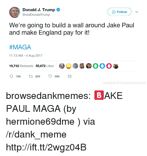 Maga: Donald J. Trump  Follow  @realDonaldTrump  We're going to build a wall around Jake Paul  and make England pay for it!  #MAGA  11:13 AM - 4 Aug 2017  9,742 Retweets 55,672 Likes  @︶雳瘾@OOO  18K 2056K  created tweeterino.com browsedankmemes:  🅱AKE PAUL MAGA (by hermione69dme ) via /r/dank_meme http://ift.tt/2wgz04B