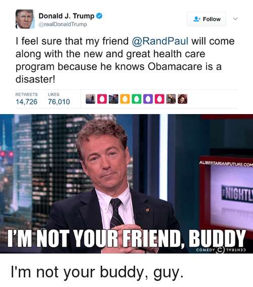 Im Not Your Friend: Donald J. Trump  Follow  v  @realDonald Trump  feel sure that my friend @RandPaul will come  along with the new and great health care  program because he knows Obamacare is a  RETWEETS LIKES  14,726 76,010  ALIBERTARIANFUTURE.COM  NIOHTL  IM NOT YOUR FRIEND, COMEDY I'm not your buddy, guy.