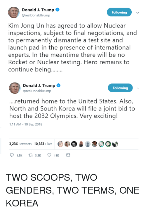 Kim Jong-Un, Home, and Test: Donald J. Trump  Following  @realDonaldTrump  Kim Jong Un has agreed to allow Nuclear  inspections, subject to final negotiations, and  to permanently dismantle a test site and  launch pad in the presence of international  experts. In the meantime there will be no  Rocket or Nuclear testing. Hero remains to  continue being  Donald J. Trump  @realDonaldTrump  Following  ...returned home to the United States. Also  North and South Korea will file a joint bid to  host the 2032 Olympics. Very exciting!  1:11 AM-19 Sep 2018  3,236 Retweets 10,883 Likes e4.04