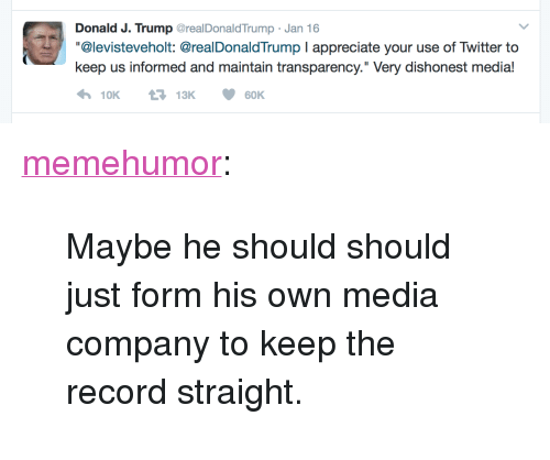 """Dishonest: Donald J. Trump GrealDonaldTrump Jan 16  """"@levisteveholt: @realDonaldTrump I appreciate your use of Twitter to  keep us informed and maintain transparency."""" Very dishonest media! <p><a href=""""http://memehumor.tumblr.com/post/156129891538/maybe-he-should-should-just-form-his-own-media"""" class=""""tumblr_blog"""">memehumor</a>:</p>  <blockquote><p>Maybe he should should just form his own media company to keep the record straight.</p></blockquote>"""