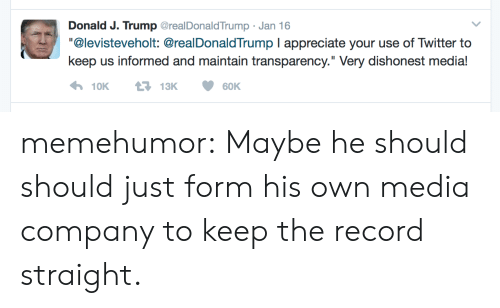 "Tumblr, Twitter, and Appreciate: Donald J. Trump GrealDonaldTrump Jan 16  ""@levisteveholt: @realDonaldTrump I appreciate your use of Twitter to  keep us informed and maintain transparency."" Very dishonest media! memehumor:  Maybe he should should just form his own media company to keep the record straight."