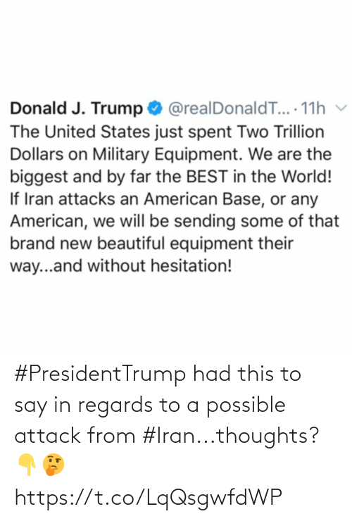 Trump: Donald J. Trump O @realDonaldT... 11h v  The United States just spent Two Trillion  Dollars on Military Equipment. We are the  biggest and by far the BEST in the World!  If Iran attacks an American Base, or any  American, we will be sending some of that  brand new beautiful equipment their  way...and without hesitation! #PresidentTrump had this to say in regards to a possible attack from #Iran...thoughts? 👇🤔 https://t.co/LqQsgwfdWP