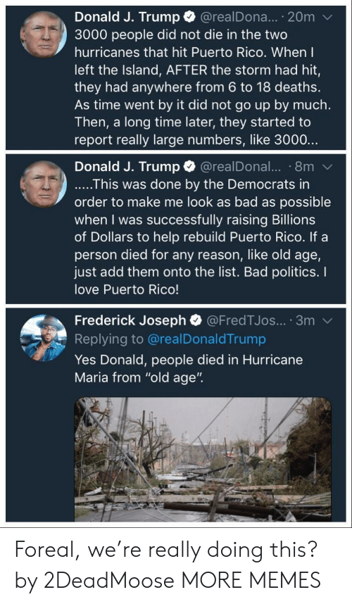 "the island: Donald J. Trump @realDona... 20m  3000 people did not die in the two  hurricanes that hit Puerto Rico. When I  left the Island, AFTER the storm had hit,  they had anywhere from 6 to 18 deaths.  As time went by it did not go up by much.  Then, a long time later, they started to  report really large numbers, like 3000..  Donald J. Trump @realDonal.. 8m  ....This was done by the Democrats in  order to make me look as bad as possible  when I was successfully raising Billions  of Dollars to help rebuild Puerto Rico. If a  person died for any reason, like old age,  just add them onto the list. Bad politics. I  love Puerto Rico!  Frederick Joseph @FredTJos... 3m  Replying to @realDonaldTrump  Yes Donald, people died in Hurricane  Maria from ""old age"". Foreal, we're really doing this? by 2DeadMoose MORE MEMES"