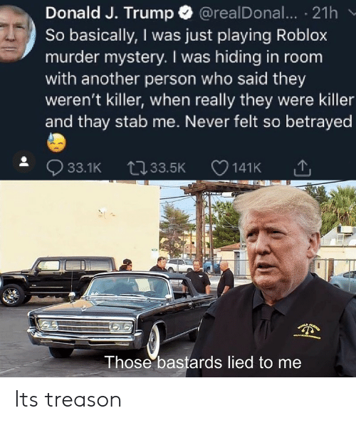 betrayed: Donald J. Trump @realDonal... 21h  So basically, I was just playing Roblox  murder mystery. I was hiding in room  with another person who said they  weren't killer, when really they were killer  and thay stab me. Never felt so betrayed  33.1K 33.5K  141K  LA  Those bastards lied to me Its treason