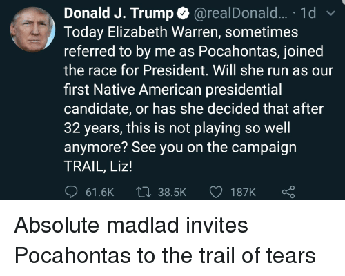 Elizabeth Warren, Native American, and Pocahontas: Donald J. Trump @realDonald... .1d  Today Elizabeth Warren, sometimes  referred to by me as Pocahontas, joined  the race for President. Will she run as our  first Native American presidential  candidate, or has she decided that after  32 years, this is not playing so well  anymore? See you on the campaign  TRAIL, Liz!  61.6K  38.5K  187K