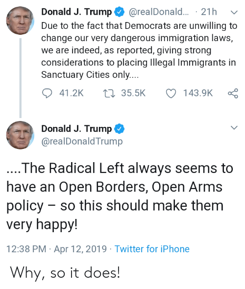 Iphone, Twitter, and Happy: Donald J. Trump@realDonald... 21h v  Due to the fact that Democrats are unwilling to  change our very dangerous immigration laws,  we are indeed, as reported, giving strong  considerations to placing Illegal Immigrants in  Sanctuary Cities only  41.2K 35.5K 143.9K ς  Donald J. Trump  @realDonaldTrump  The Radical Left always seems to  have an Open Borders, Open Arms  policy - so this should make them  very happy!  12:38 PM Apr 12,2019 Twitter for iPhone Why, so it does!