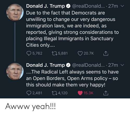 Yeah, Happy, and Immigration: Donald J. Trump @realDonald... . 27m v  Due to the fact that Democrats are  unwilling to change our very dangerous  immigration laws, we are indeed, as  reported, giving strong considerations to  placing Illegal Immigrants in Sanctuary  Cities only  5,762  5,881 ס  20.7K  Donald J. Trump  @realDonald... . 27m v  The Radical Left always seems to have  an Open Borders, Open Arms policy - so  this should make them very happy!  2,481 t4,120 15.3K Awww yeah!!!