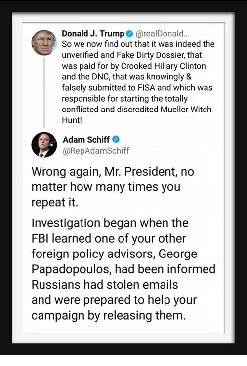 conflicted: Donald J. Trump@realDonald.  So we now find out that it was indeed the  unverified and Fake Dirty Dossier, that  was paid for by Crooked Hillary Clinton  and the DNC, that was knowingly &  falsely submitted to FISA and which was  responsible for starting the totally  conflicted and discredited Mueller Witch  Hunt!  Adam Schiff  @RepAdamSchiff  Wrong again, Mr. President, no  matter how many times you  repeat it.  Investigation began when the  FBI learned one of your other  foreign policy advisors, George  Papadopoulos, had been informed  Russians had stolen emails  and were prepared to help your  campaign by releasing them.