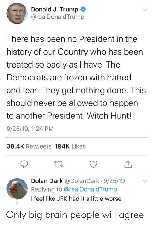 J Trump: Donald J. Trump  @realDonald Trump  There has been no President in the  history of our Country who has been  treated so badly as I have. The  Democrats are frozen with hatred  and fear. They get nothing done. This  should never be allowed to happen  to another President. Witch Hunt!  9/25/19, 1:24 PM  38.4K Retweets 194K Likes  Dolan Dark @DolanDark 9/25/19  Replying to @realDonaldTrump  I feel like JFK had it a little worse Only big brain people will agree