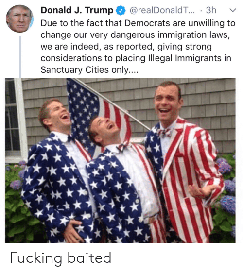 Fucking, Immigration, and Indeed: Donald J. Trump @realDonaldT... 3h v  Due to the fact that Democrats are unwilling to  change our very dangerous immigration laws,  we are indeed, as reported, giving strong  considerations to placing Illegal Immigrants in  Sanctuary Cities only.... Fucking baited