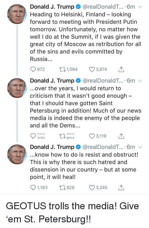 News, Good, and How To: Donald J. Trump. @realDonaldT.. . 6m  Heading to Helsinki, Finland - looking  forward to meeting with President Putin  tomorrow. Unfortunately, no matter how  well I do at the Summit, if I was given the  great city of Moscow as retribution for all  of the sins and evils committed by  Russia  972 1,084 3,974  Donald J. Trump @realDonaldT.... 6m v  over the years, I would return to  criticism that it wasn't good enough  that I should have gotten Saint  Petersburg in addition! Much of our news  media is indeed the enemy of the people  and all the Dems  Donald J. Trump. @realDonaldT.. . 6m  know how to do is resist and obstruct!  This is why there is such hatred and  dissension in our country - but at some  point, it will heal!  1,183  3,245