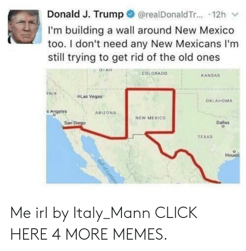 Any New: Donald J. Trump@realDonaldTr.... 12h  I'm building a wall around New Mexico  too. I don't need any New Mexicans I'm  still trying to get rid of the old ones  UTAH  COLORADO  KANSAS  NIA  OLas Vegas  OKLAHOMA  Angeles  ARIZONA  NEW MEXICO  San Diego  Dallas  TEXAS  Houst  Gulf of Caifo Me irl by Italy_Mann CLICK HERE 4 MORE MEMES.
