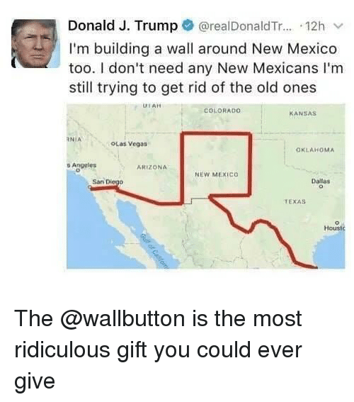Any New: Donald J. Trump @realDonaldTr... 12h v  I'm building a wall around New Mexico  too. I don't need any New Mexicans I'm  still trying to get rid of the old ones  UTAH  COLORADO  ANSAS  RNİA  OLas Vegas  OKLAHOMA  o Angeles  ARIZONA  NEW MEXICo  San Diego  Dallas  TEXAS  Houst The @wallbutton is the most ridiculous gift you could ever give