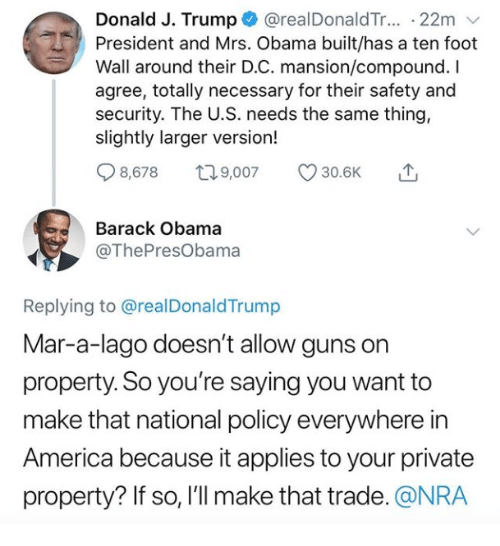 nra: Donald J. Trump @realDonaldTr... 22m v  President and Mrs. Obama built/has a ten foot  Wall around their D.C. mansion/compound. I  agree, totally necessary for their safety and  security. The U.S. needs the same thing,  slightly larger version!  Q8578 t 9,007 30.6K  Barack Obama  @ThePresObama  Replying to @realDonaldTrump  Mar-a-lago doesn't allow guns on  property. So you're saying you want to  make that national policy everywhere in  America because it applies to your private  property? If so, l'll make that trade. @NRA